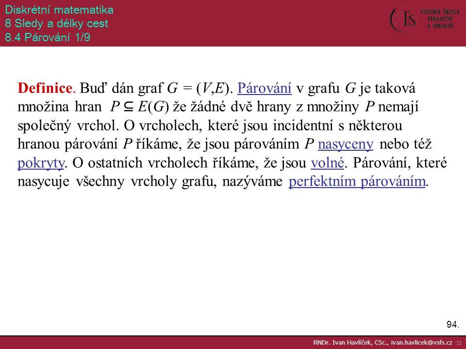 94. RNDr. Ivan Havlíček, CSc., ivan.havlicek@vsfs.cz :: Diskrétní matematika 8 Sledy a délky cest 8.4 Párování 1/9 Definice. Buď dán graf G = (V,E). P