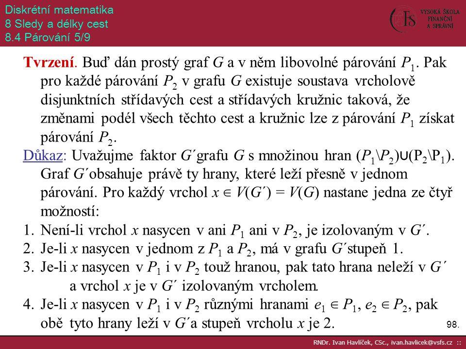 98. RNDr. Ivan Havlíček, CSc., ivan.havlicek@vsfs.cz :: Diskrétní matematika 8 Sledy a délky cest 8.4 Párování 5/9 Tvrzení. Buď dán prostý graf G a v