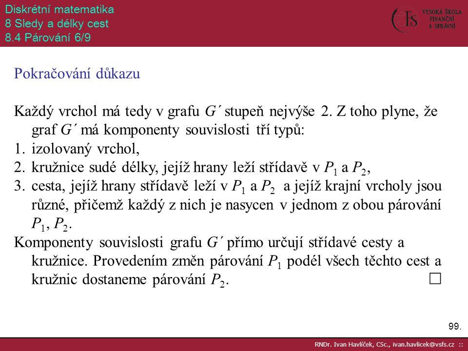 99. RNDr. Ivan Havlíček, CSc., ivan.havlicek@vsfs.cz :: Diskrétní matematika 8 Sledy a délky cest 8.4 Párování 6/9 Pokračování důkazu Každý vrchol má