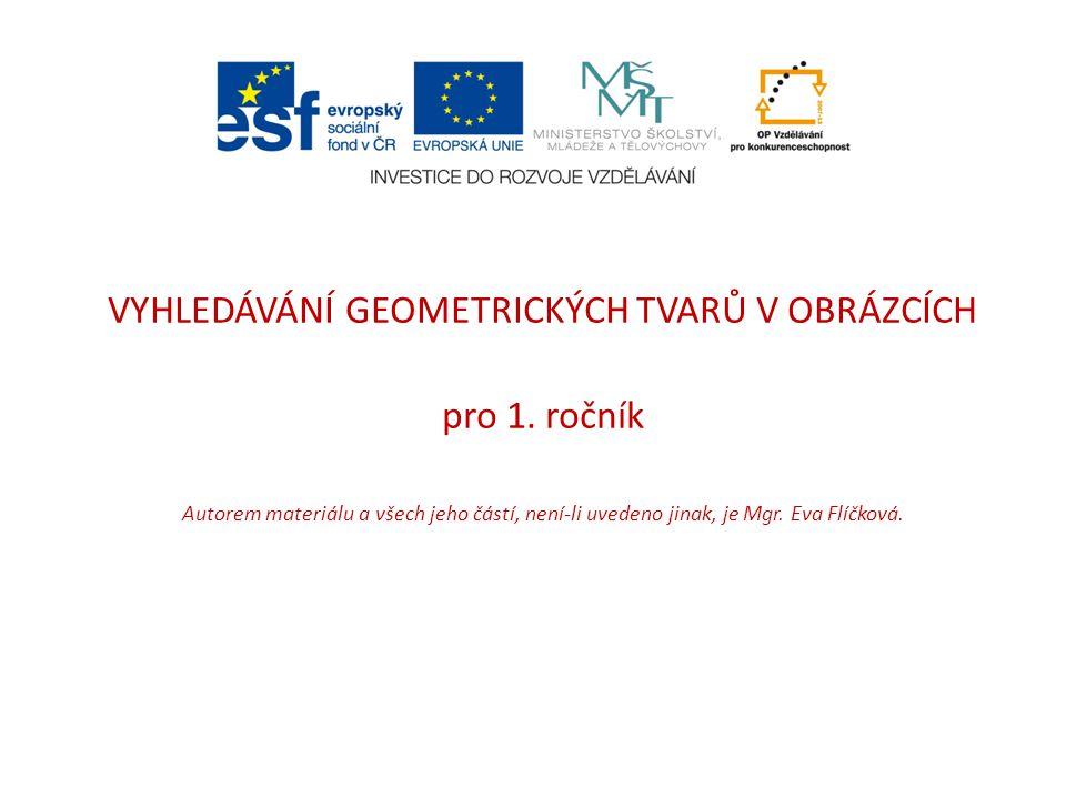 VYHLEDÁVÁNÍ GEOMETRICKÝCH TVARŮ V OBRÁZCÍCH pro 1. ročník Autorem materiálu a všech jeho částí, není-li uvedeno jinak, je Mgr. Eva Flíčková.