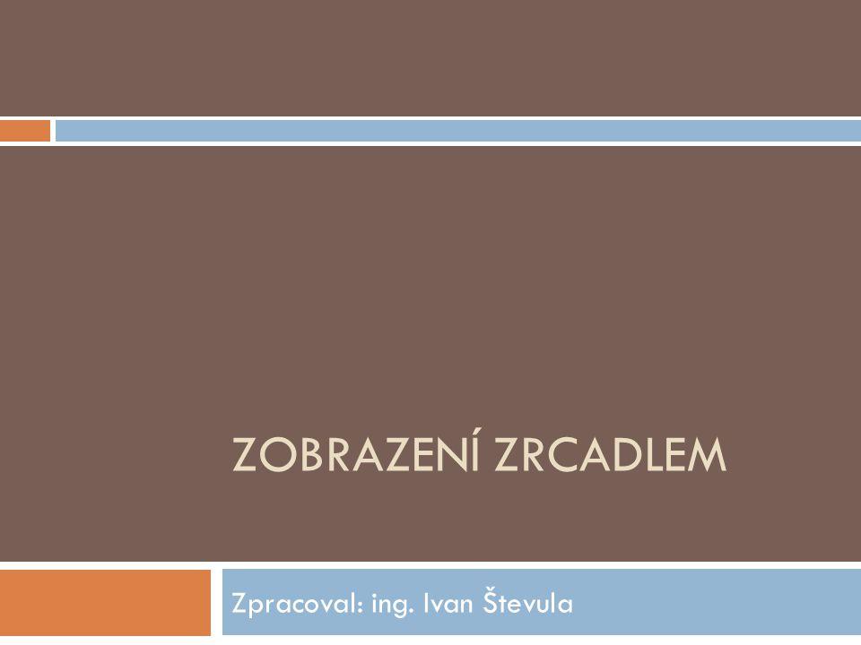 ZOBRAZENÍ ZRCADLEM Zpracoval: ing. Ivan Števula