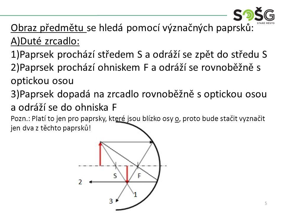 5 Obraz předmětu se hledá pomocí význačných paprsků: A)Duté zrcadlo: 1)Paprsek prochází středem S a odráží se zpět do středu S 2)Paprsek prochází ohniskem F a odráží se rovnoběžně s optickou osou 3)Paprsek dopadá na zrcadlo rovnoběžně s optickou osou a odráží se do ohniska F Pozn.: Platí to jen pro paprsky, které jsou blízko osy o, proto bude stačit vyznačit jen dva z těchto paprsků!