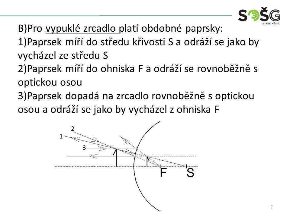 7 B)Pro vypuklé zrcadlo platí obdobné paprsky: 1)Paprsek míří do středu křivosti S a odráží se jako by vycházel ze středu S 2)Paprsek míří do ohniska F a odráží se rovnoběžně s optickou osou 3)Paprsek dopadá na zrcadlo rovnoběžně s optickou osou a odráží se jako by vycházel z ohniska F