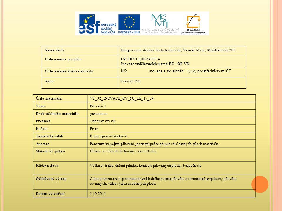 Název školyIntegrovaná střední škola technická, Vysoké Mýto, Mládežnická 380 Číslo a název projektuCZ.1.07/1.5.00/34.0374 Inovace vzdělávacích metod EU - OP VK Číslo a název klíčové aktivity III/2inovace a zkvalitnění výuky prostřednictvím ICT AutorLeníček Petr Číslo materiáluVY_32_INOVACE_OV_1U_LE_17_09 NázevPilování 2 Druh učebního materiáluprezentace PředmětOdborný výcvik RočníkPrvní Tématický celekRuční zpracování kovů AnotacePorozumění pojmů pilování,, postupů práce při pilování různých ploch materiálu..