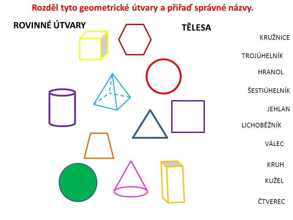 KRUH ŠESTIÚHELNÍK LICHOBĚŽNÍK HRANOL JEHLAN VÁLEC TROJÚHELNÍK KRUŽNICE ROVINNÉ ÚTVARY TĚLESA Rozděl tyto geometrické útvary a přiřaď správné názvy. KU