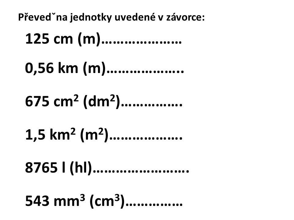 Převedˇna jednotky uvedené v závorce: 125 cm (m)………………… 0,56 km (m)……………….. 675 cm 2 (dm 2 )……………. 1,5 km 2 (m 2 )………………. 8765 l (hl)……………………. 543 mm