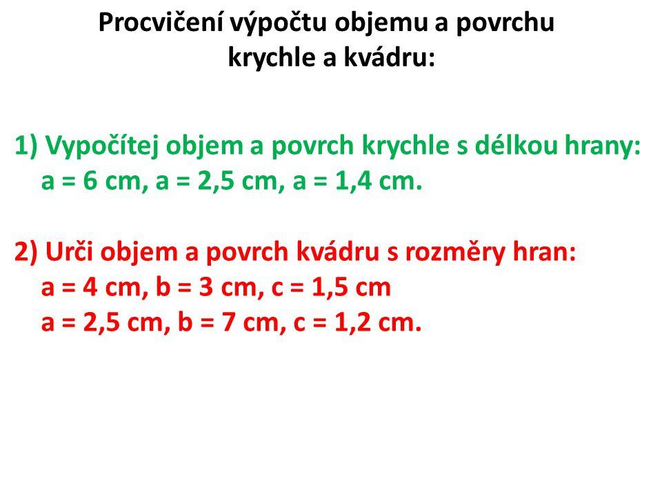 Procvičení výpočtu objemu a povrchu krychle a kvádru: 1) Vypočítej objem a povrch krychle s délkou hrany: a = 6 cm, a = 2,5 cm, a = 1,4 cm. 2) Urči ob
