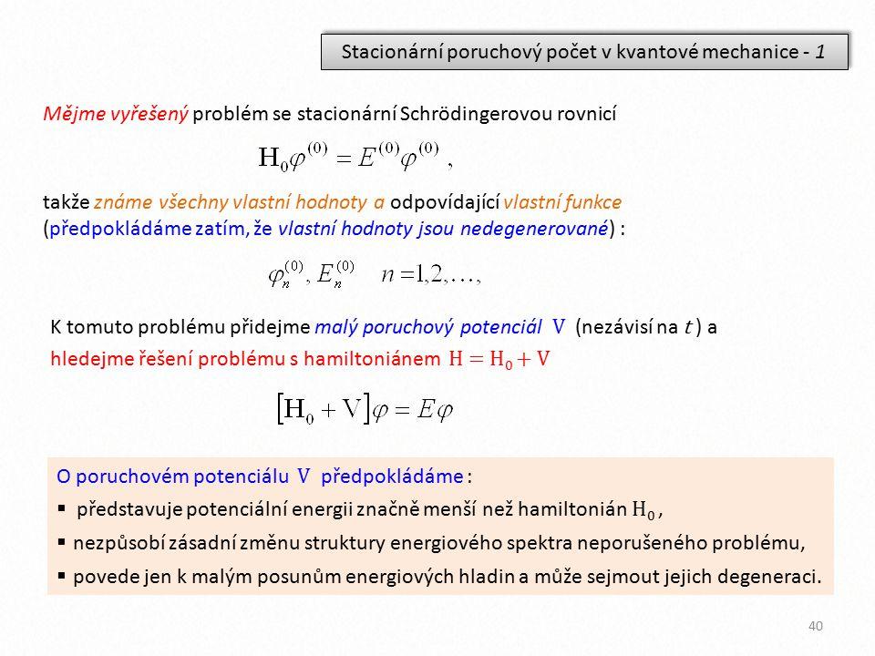 Stacionární poruchový počet v kvantové mechanice - 1 Mějme vyřešený problém se stacionární Schrödingerovou rovnicí takže známe všechny vlastní hodnoty