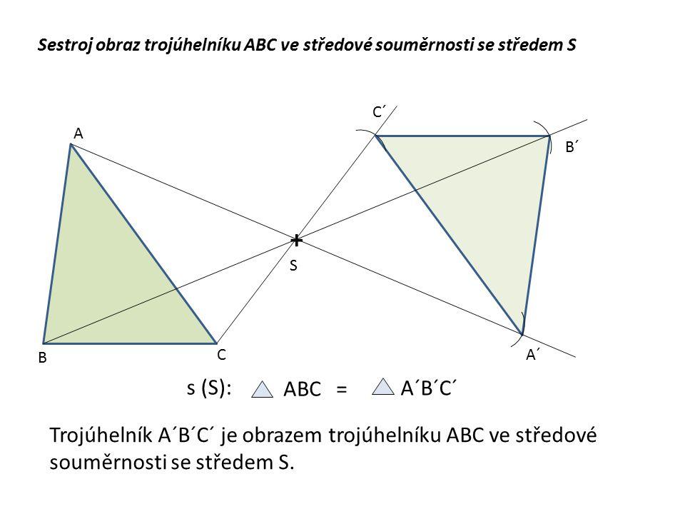 Sestroj obraz trojúhelníku ABC ve středové souměrnosti se středem S +S+S A B CA´ B´ C´ A´B´C´ ABC = s (S): Trojúhelník A´B´C´ je obrazem trojúhelníku