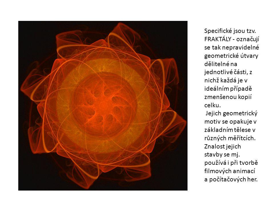 Specifické jsou tzv. FRAKTÁLY - označují se tak nepravidelné geometrické útvary dělitelné na jednotlivé části, z nichž každá je v ideálním případě zme