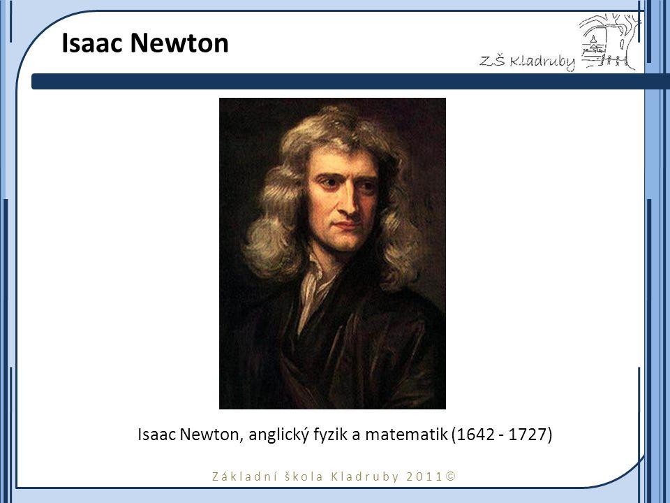 Základní škola Kladruby 2011  Isaac Newton Isaac Newton, anglický fyzik a matematik (1642 - 1727)