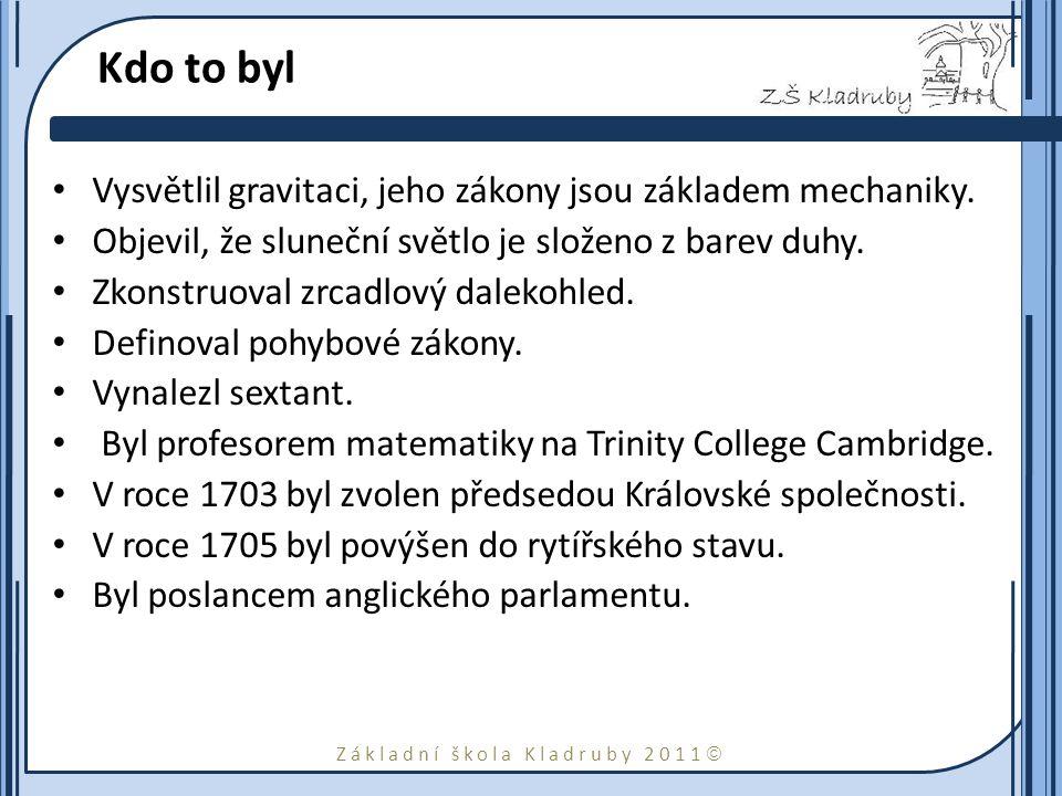 Základní škola Kladruby 2011  Kdo to byl Vysvětlil gravitaci, jeho zákony jsou základem mechaniky. Objevil, že sluneční světlo je složeno z barev duh