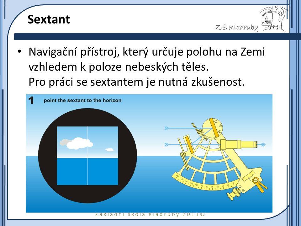 Základní škola Kladruby 2011  Sextant Navigační přístroj, který určuje polohu na Zemi vzhledem k poloze nebeských těles. Pro práci se sextantem je nu