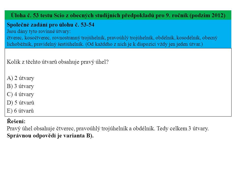 Úloha č. 53 testu Scio z obecných studijních předpokladů pro 9. ročník (podzim 2012) Kolik z těchto útvarů obsahuje pravý úhel? A) 2 útvary B) 3 útvar