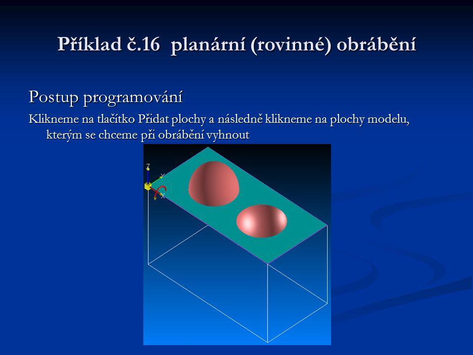 Příklad č.16 planární (rovinné) obrábění Postup programování Klikneme na tlačítko Přidat plochy a následně klikneme na plochy modelu, kterým se chceme