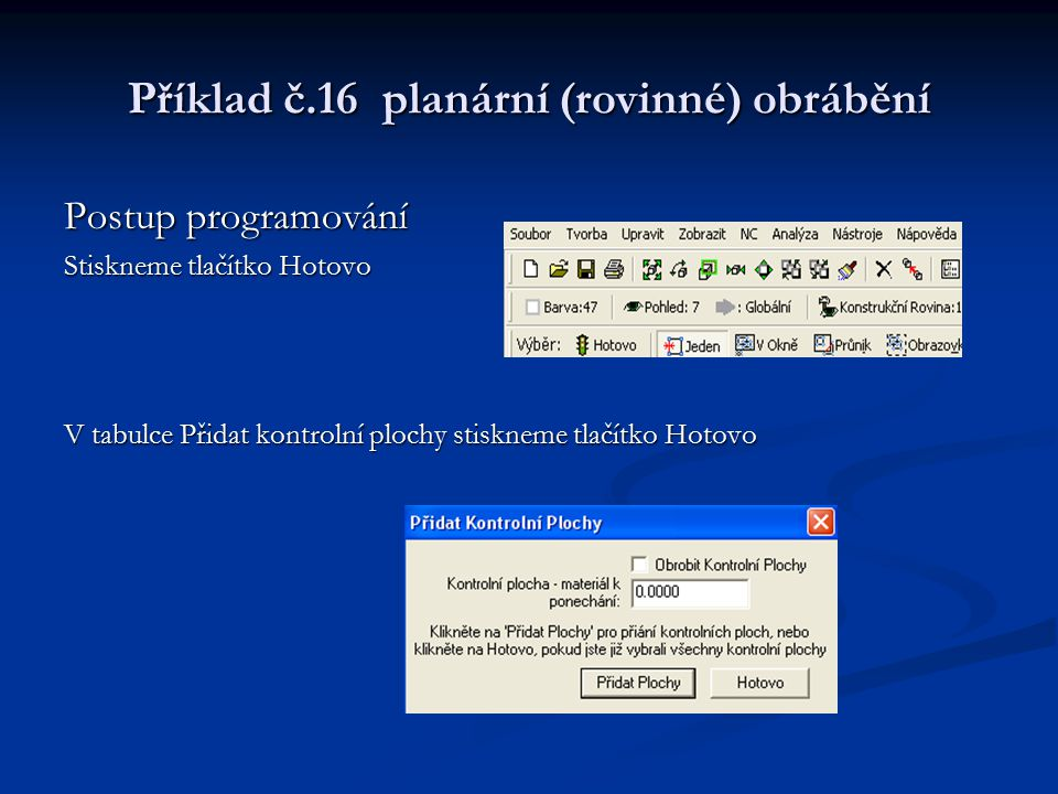 Příklad č.16 planární (rovinné) obrábění Postup programování Stiskneme tlačítko Hotovo V tabulce Přidat kontrolní plochy stiskneme tlačítko Hotovo