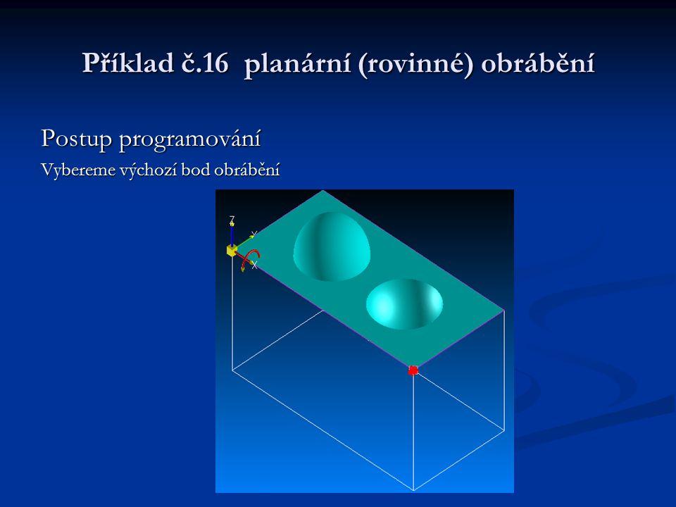 Příklad č.16 planární (rovinné) obrábění Postup programování Vybereme výchozí bod obrábění