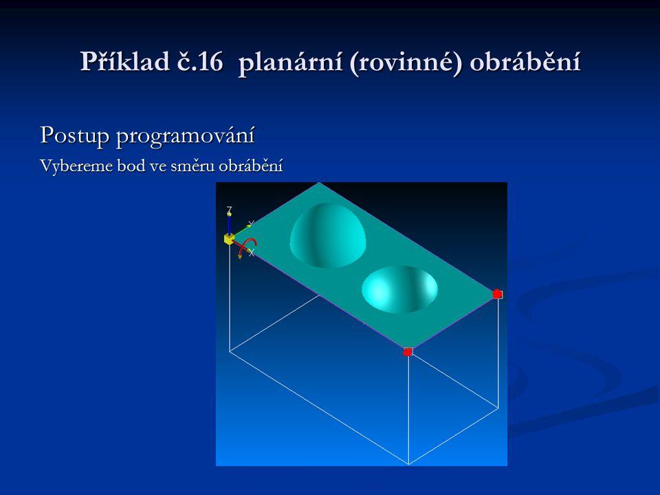 Příklad č.16 planární (rovinné) obrábění Postup programování Vybereme bod ve směru obrábění