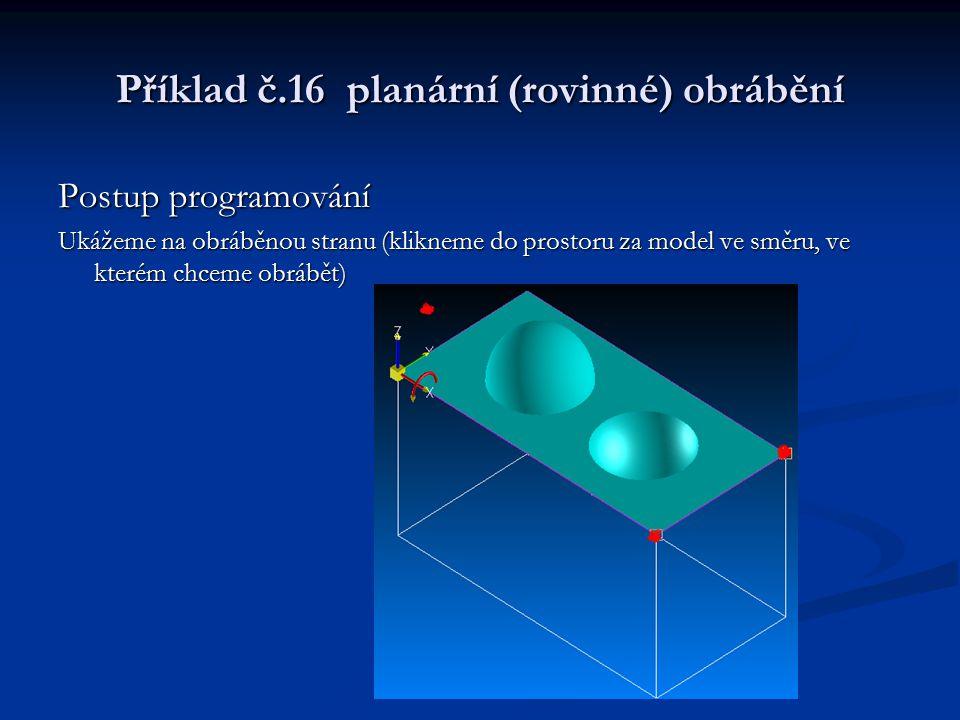 Příklad č.16 planární (rovinné) obrábění Postup programování Ukážeme na obráběnou stranu (klikneme do prostoru za model ve směru, ve kterém chceme obr