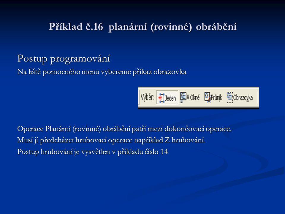 Příklad č.16 planární (rovinné) obrábění Postup programování Na liště pomocného menu vybereme příkaz obrazovka Operace Planární (rovinné) obrábění pat