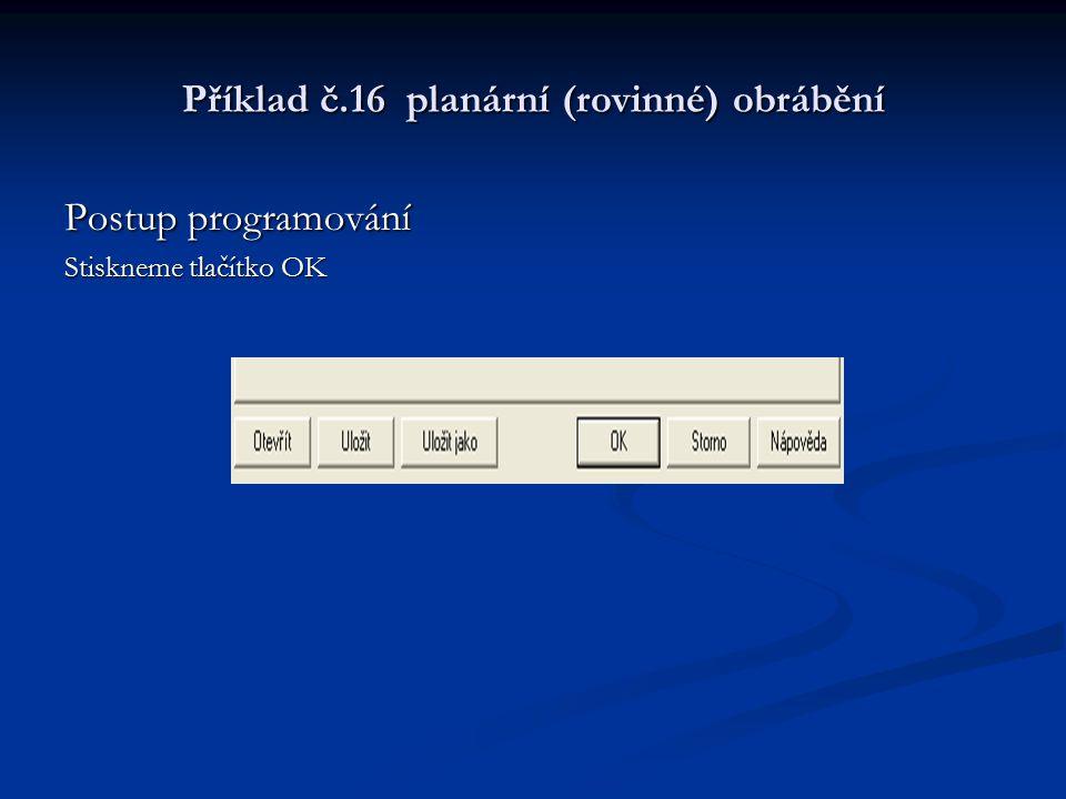 Příklad č.16 planární (rovinné) obrábění Postup programování Stiskneme tlačítko OK