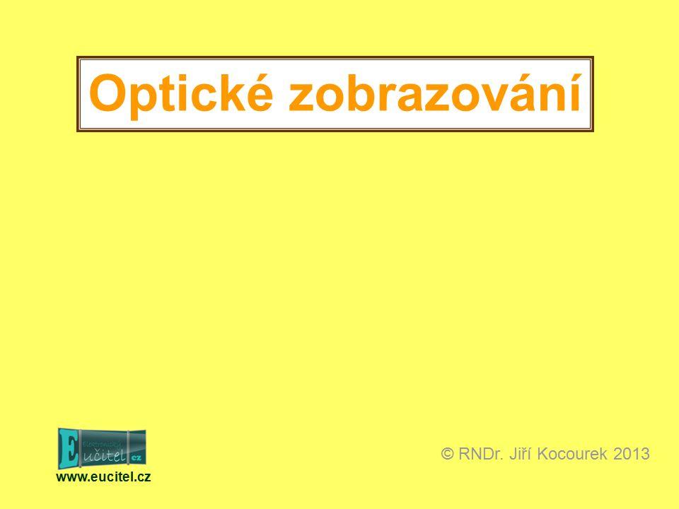 www.eucitel.cz © RNDr. Jiří Kocourek 2013 Optické zobrazování