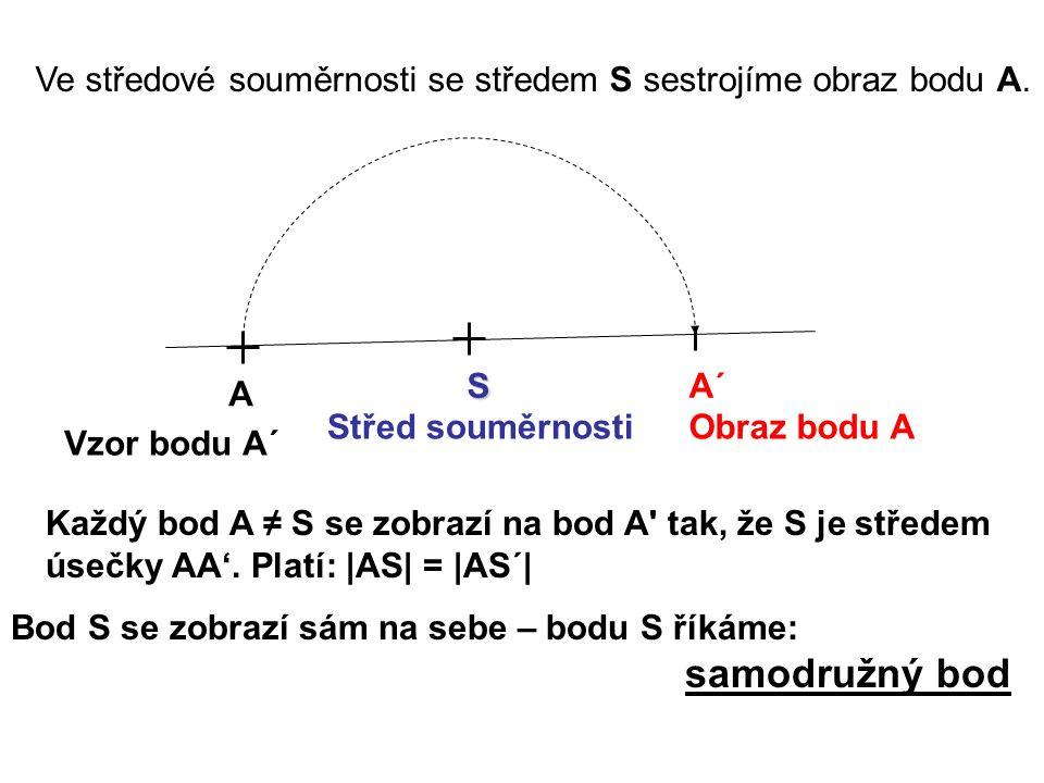 Ve středové souměrnosti se středem S sestrojíme obraz bodu A. A SA´ Vzor bodu A´ Obraz bodu AStřed souměrnosti Každý bod A ≠ S se zobrazí na bod A' ta