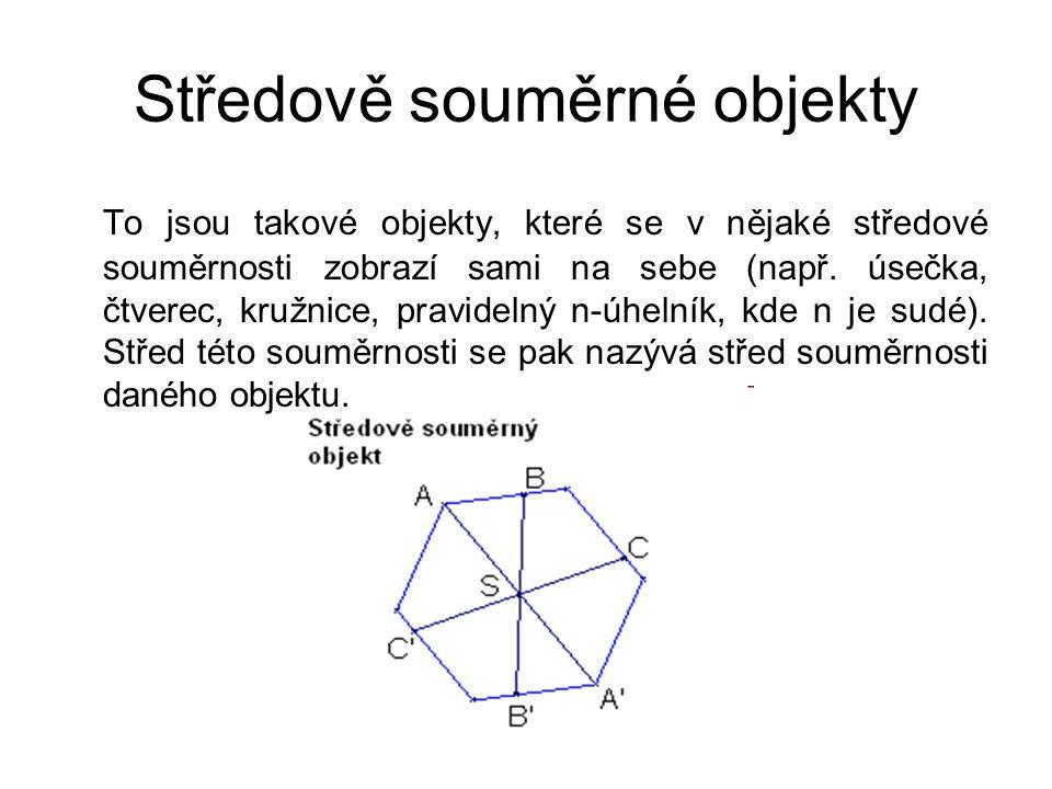 Středově souměrné objekty To jsou takové objekty, které se v nějaké středové souměrnosti zobrazí sami na sebe (např. úsečka, čtverec, kružnice, pravid