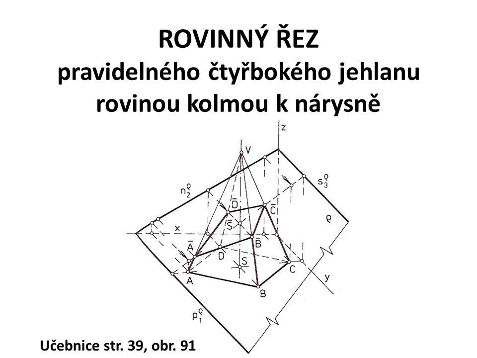 ROVINNÝ ŘEZ pravidelného čtyřbokého jehlanu rovinou kolmou k nárysně Učebnice str. 39, obr. 91
