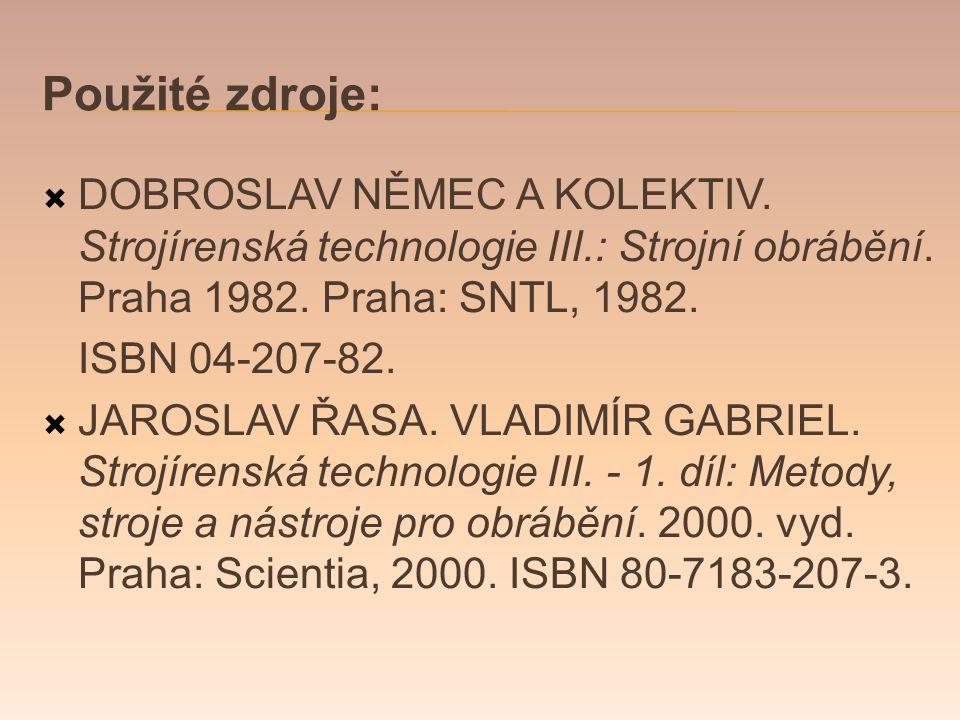 Použité zdroje:  DOBROSLAV NĚMEC A KOLEKTIV.Strojírenská technologie III.: Strojní obrábění.