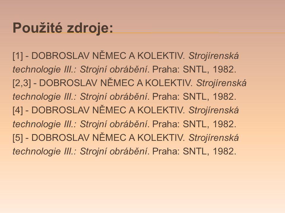 Použité zdroje: [1] - DOBROSLAV NĚMEC A KOLEKTIV.Strojírenská technologie III.: Strojní obrábění.