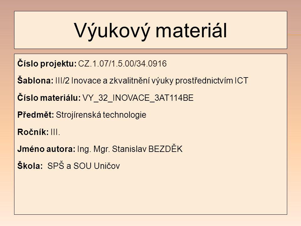 Výukový materiál Číslo projektu: CZ.1.07/1.5.00/34.0916 Šablona: III/2 Inovace a zkvalitnění výuky prostřednictvím ICT Číslo materiálu: VY_32_INOVACE_3AT114BE Předmět: Strojírenská technologie Ročník: III.
