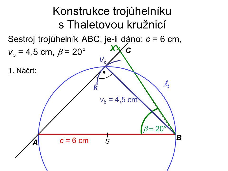 Konstrukce trojúhelníku s Thaletovou kružnicí 1. Náčrt: Sestroj trojúhelník ABC, je-li dáno: c = 6 cm, v b = 4,5 cm,  = 20°  20° C A B c = 6 cm v