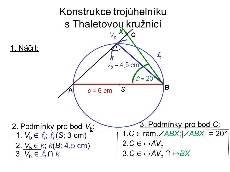Konstrukce trojúhelníku s Thaletovou kružnicí 1. Náčrt: 2. Podmínky pro bod V b : 1. V b ∈ l t ; l t (S; 3 cm) 2. V b ∈ k; k(B; 4,5 cm) 3. V b ∈ l t ∩