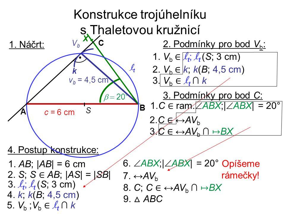 Konstrukce trojúhelníku s Thaletovou kružnicí 1. Náčrt: 4. Postup konstrukce: 1. AB; |AB| = 6 cm 4. k; k(B; 4,5 cm) 3. l t ; l t (S; 3 cm) 5. V b ;V b