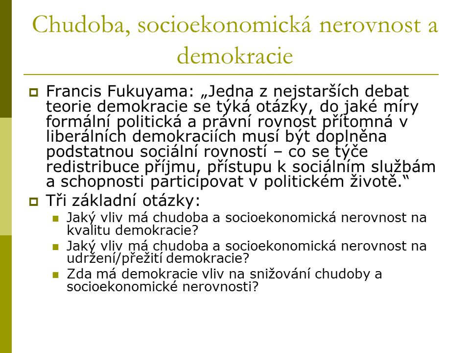 """Chudoba, socioekonomická nerovnost a demokracie  Francis Fukuyama: """"Jedna z nejstarších debat teorie demokracie se týká otázky, do jaké míry formální politická a právní rovnost přítomná v liberálních demokraciích musí být doplněna podstatnou sociální rovností – co se týče redistribuce příjmu, přístupu k sociálním službám a schopnosti participovat v politickém životě.  Tři základní otázky: Jaký vliv má chudoba a socioekonomická nerovnost na kvalitu demokracie."""