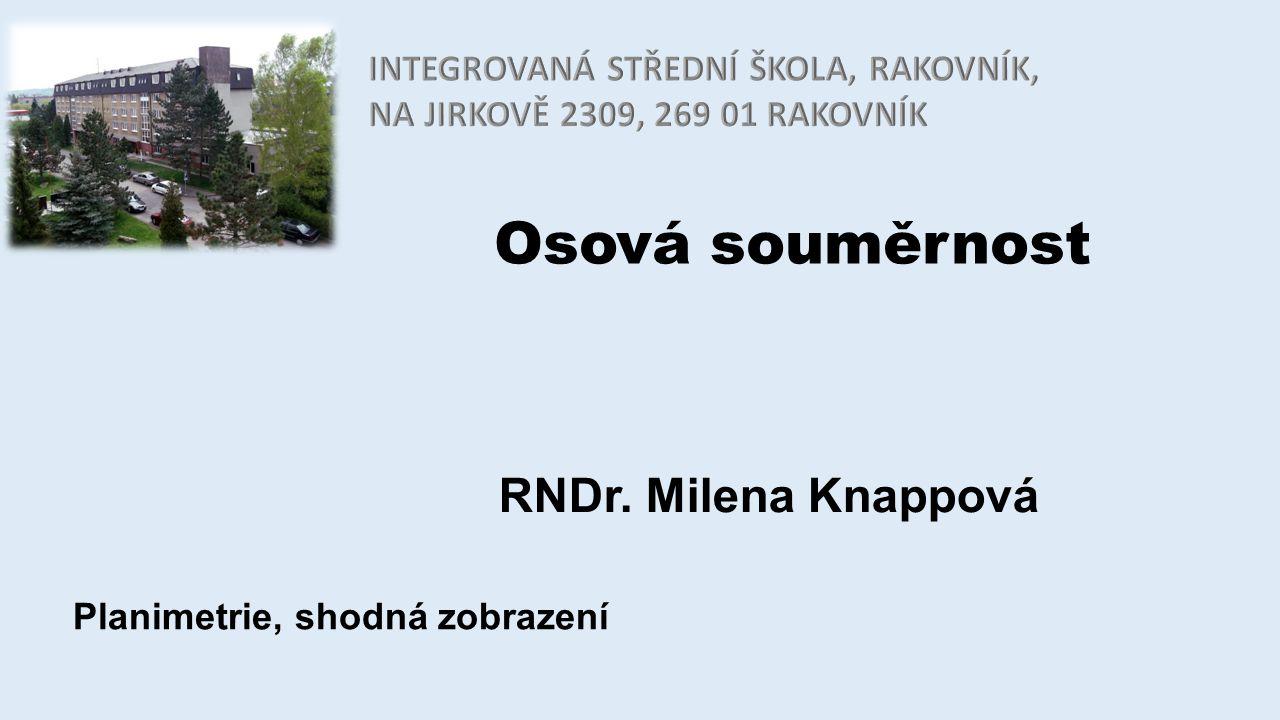 Osová souměrnost RNDr. Milena Knappová Planimetrie, shodná zobrazení