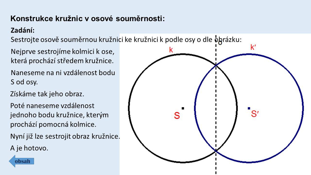Konstrukce kružnic v osové souměrnosti: obsah Zadání: Sestrojte osově souměrnou kružnici ke kružnici k podle osy o dle obrázku: Nejprve sestrojíme kol