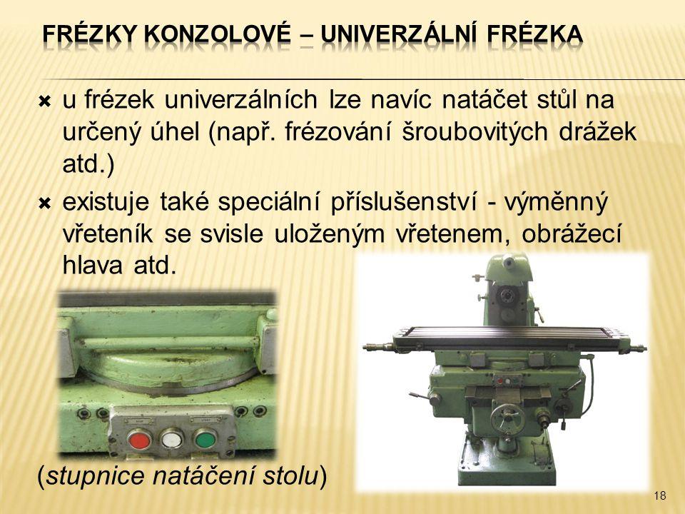  u frézek univerzálních lze navíc natáčet stůl na určený úhel (např. frézování šroubovitých drážek atd.)  existuje také speciální příslušenství - vý