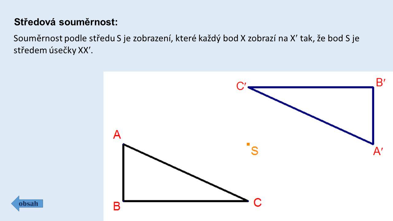Středová souměrnost: obsah Souměrnost podle středu S je zobrazení, které každý bod X zobrazí na X tak, že bod S je středem úsečky XX.