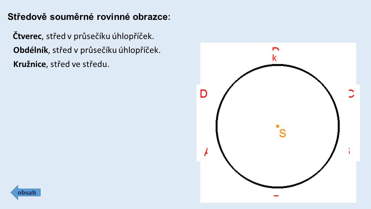 Středově souměrné rovinné obrazce : obsah Čtverec, střed v průsečíku úhlopříček. Obdélník, střed v průsečíku úhlopříček. Kružnice, střed ve středu.