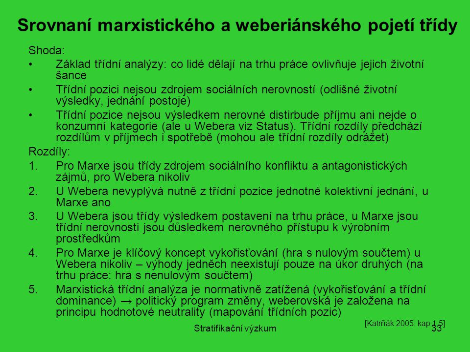 Stratifikační výzkum33 Srovnaní marxistického a weberiánského pojetí třídy Shoda: Základ třídní analýzy: co lidé dělají na trhu práce ovlivňuje jejich