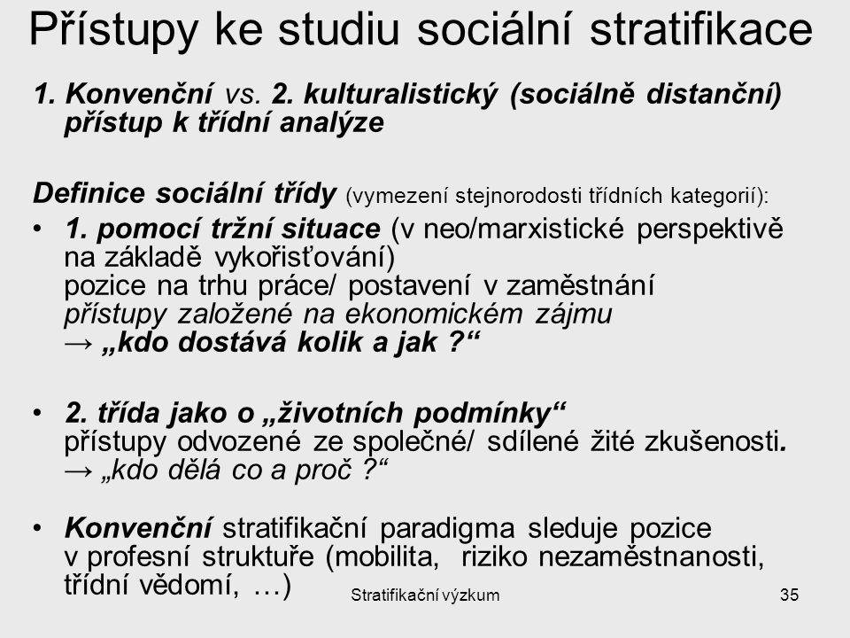Stratifikační výzkum35 Přístupy ke studiu sociální stratifikace 1. Konvenční vs. 2. kulturalistický (sociálně distanční) přístup k třídní analýze Defi