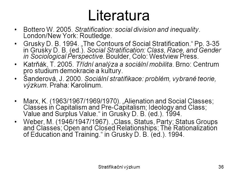 "Stratifikační výzkum36 Literatura Bottero W. 2005. Stratification: social division and inequality. London/New York: Routledge. Grusky D. B. 1994. ""The"