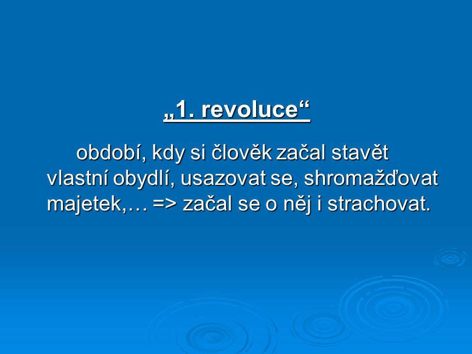 """""""1. revoluce"""" období, kdy si člověk začal stavět vlastní obydlí, usazovat se, shromažďovat majetek,… => začal se o něj i strachovat."""