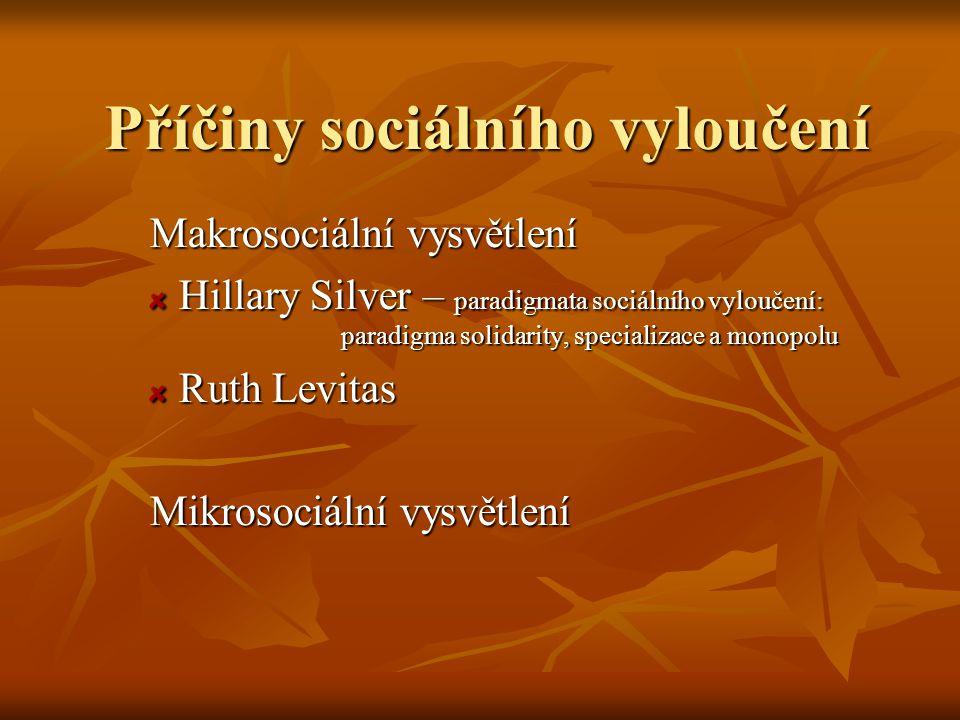 Příčiny sociálního vyloučení Makrosociální vysvětlení Hillary Silver – paradigmata sociálního vyloučení: paradigma solidarity, specializace a monopolu