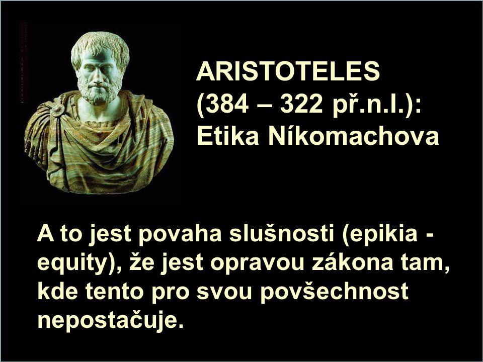 ARISTOTELES (384 – 322 př.n.l.): Etika Níkomachova A to jest povaha slušnosti (epikia - equity), že jest opravou zákona tam, kde tento pro svou povšechnost nepostačuje.