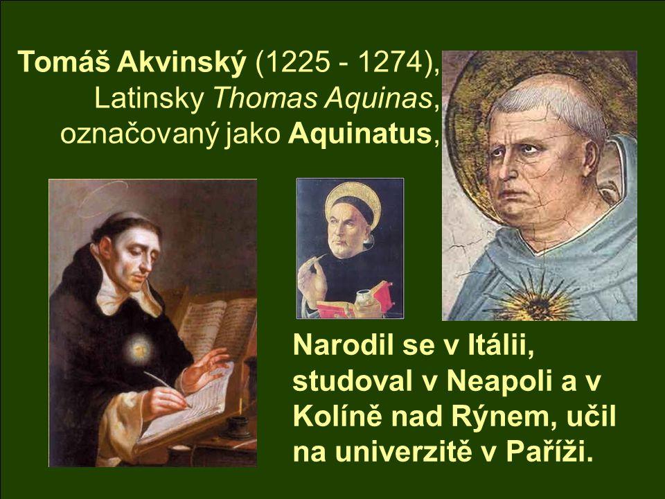 Tomáš Akvinský (1225 - 1274), Latinsky Thomas Aquinas, označovaný jako Aquinatus, Narodil se v Itálii, studoval v Neapoli a v Kolíně nad Rýnem, učil na univerzitě v Paříži.