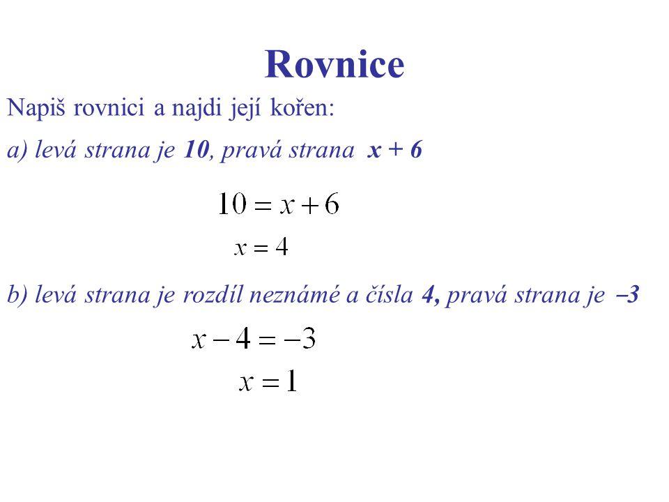 Rovnice Napiš rovnici a najdi její kořen: a) levá strana je 10, pravá strana x + 6 b) levá strana je rozdíl neznámé a čísla 4, pravá strana je ‒ 3