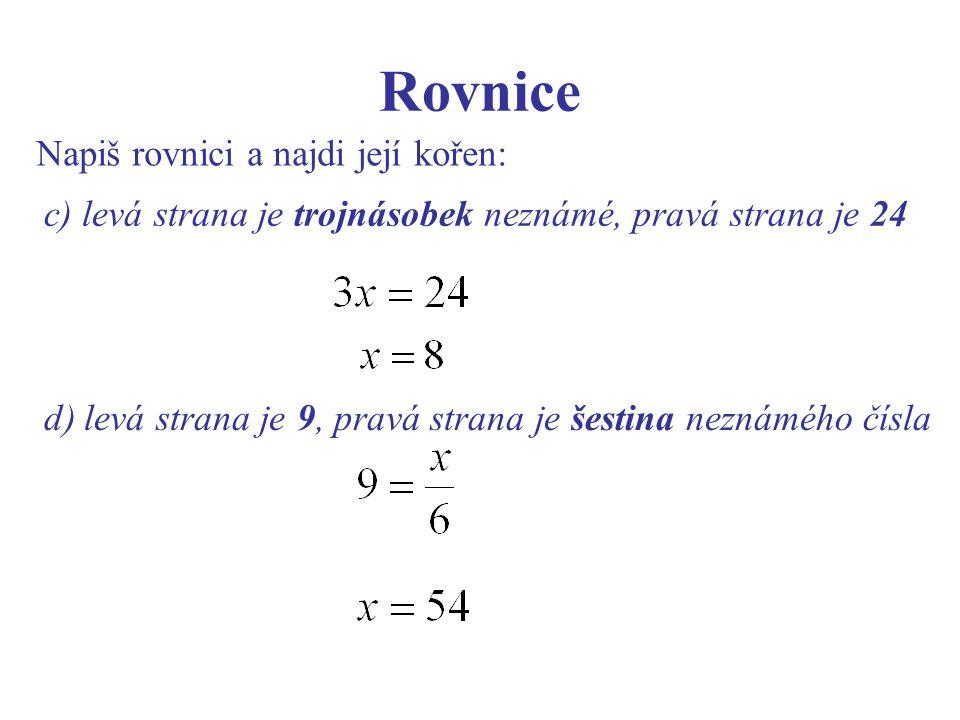 Rovnice Napiš rovnici a najdi její kořen: c) levá strana je trojnásobek neznámé, pravá strana je 24 d) levá strana je 9, pravá strana je šestina neznámého čísla